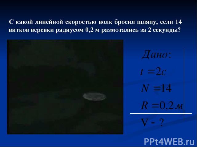 С какой линейной скоростью волк бросил шляпу, если 14 витков веревки радиусом 0,2 м размотались за 2 секунды?