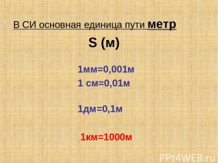 В СИ основная единица пути метр S (м) 1мм=0,001м 1 см=0,01м 1дм=0,1м 1км=1000м