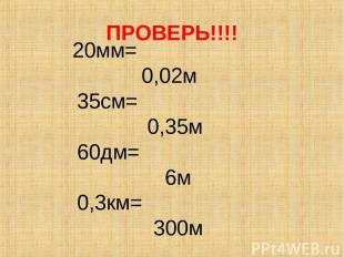 ПРОВЕРЬ!!!! 20мм= 0,02м 35см= 0,35м 60дм= 6м 0,3км= 300м