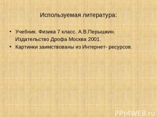 Используемая литература: Учебник. Физика 7 класс. А.В.Перышкин. Издательство Дро