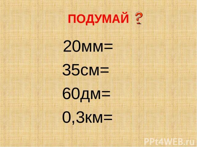 ПОДУМАЙ 20мм= 35см= 60дм= 0,3км=