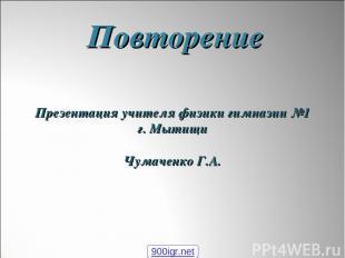 Повторение Презентация учителя физики гимназии №1 г. Мытищи Чумаченко Г.А. 900ig