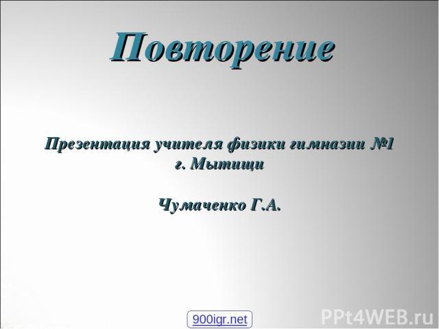Повторение Презентация учителя физики гимназии №1 г. Мытищи Чумаченко Г.А. 900igr.net
