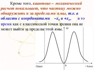 Кроме того, квантово – механический расчет показывает, что частицу можно обнаруж