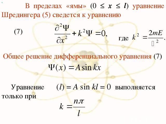 х В пределах «ямы» (0 ≤ x ≤ l) уравнение Шредингера (5) сведется к уравнению (7) где Общее решение дифференциального уравнения (7) Уравнение Ψ(l) = A sin kl = 0 выполняется только при