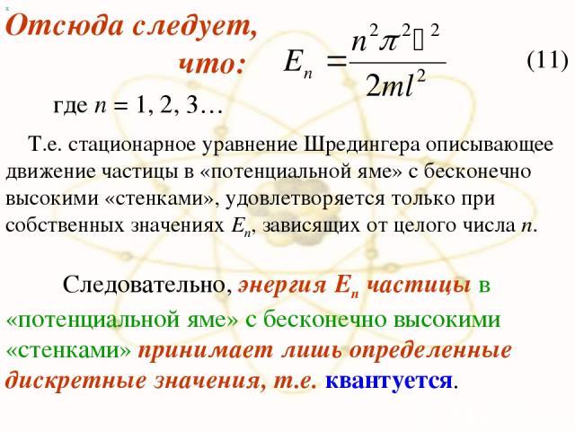 х Отсюда следует, что: (11) где n = 1, 2, 3… Т.е. стационарное уравнение Шредингера описывающее движение частицы в «потенциальной яме» с бесконечно высокими «стенками», удовлетворяется только при собственных значениях En, зависящих от целого числа n…