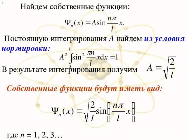х Найдем собственные функции: Постоянную интегрирования А найдем из условия нормировки: В результате интегрирования получим Собственные функции будут иметь вид: где n = 1, 2, 3…
