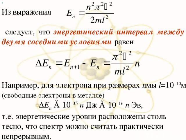 х Из выражения следует, что энергетический интервал между двумя соседними условиями равен Например, для электрона при размерах ямы l=10–10м (свободные электроны в металле) ΔEn ≈ 10–35 n Дж ≈ 10–16 n Эв, т.е. энергетические уровни расположены столь т…