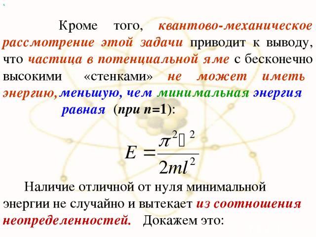 Кроме того, квантово-механическое рассмотрение этой задачи приводит к выводу, что частица в потенциальной яме с бесконечно высокими «стенками» не может иметь энергию, х меньшую, чем минимальная энергия равная (при n=1): Наличие отличной от нуля мини…