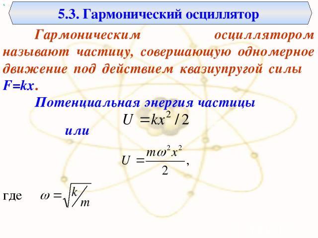 х 5.3. Гармонический осциллятор Гармоническим осциллятором называют частицу, совершающую одномерное движение под действием квазиупругой силы F=kx. Потенциальная энергия частицы . где или