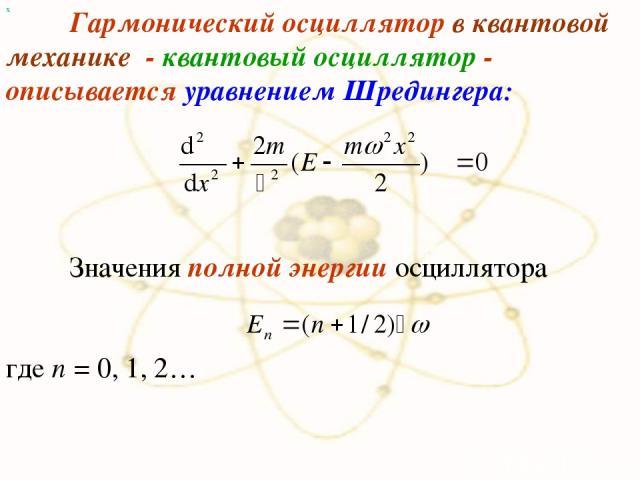 х Гармонический осциллятор в квантовой механике - квантовый осциллятор - описывается уравнением Шредингера: Значения полной энергии осциллятора где n = 0, 1, 2…