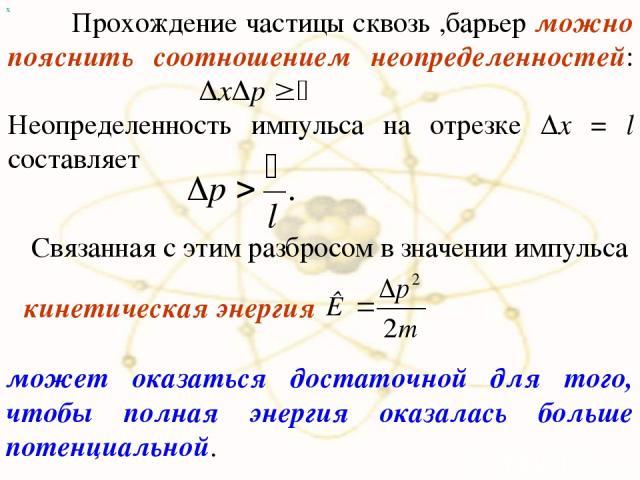 х Прохождение частицы сквозь ,барьер можно пояснить соотношением неопределенностей: Неопределенность импульса на отрезке Δx = l составляет Связанная с этим разбросом в значении импульса может оказаться достаточной для того, чтобы полная энергия оказ…
