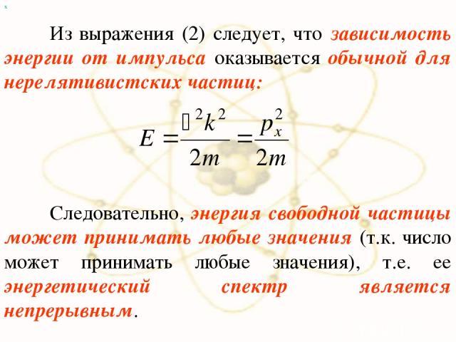 х Из выражения (2) следует, что зависимость энергии от импульса оказывается обычной для нерелятивистских частиц: Следовательно, энергия свободной частицы может принимать любые значения (т.к. число может принимать любые значения), т.е. ее энергетичес…