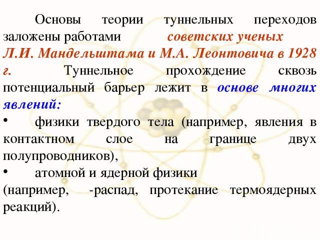 Основы теории туннельных переходов заложены работами советских ученых Л.И. Мандельштама и М.А. Леонтовича в 1928 г. Туннельное прохождение сквозь потенциальный барьер лежит в основе многих явлений: физики твердого тела (например, явления в контактно…