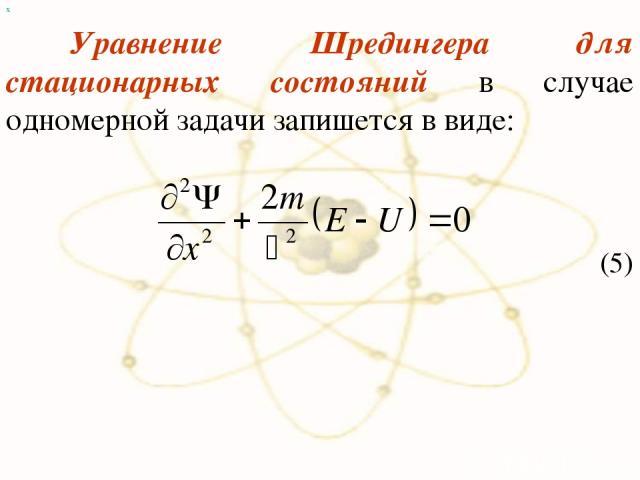 х Уравнение Шредингера для стационарных состояний в случае одномерной задачи запишется в виде: (5)
