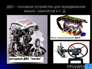 ДВС – основное устройство для передвижения машин, самолётов и т. Д.