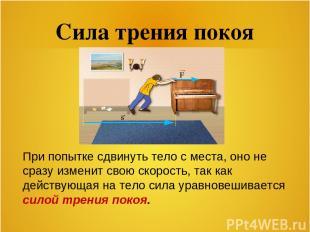 Сила трения покоя При попытке сдвинуть тело с места, оно не сразу изменит свою с