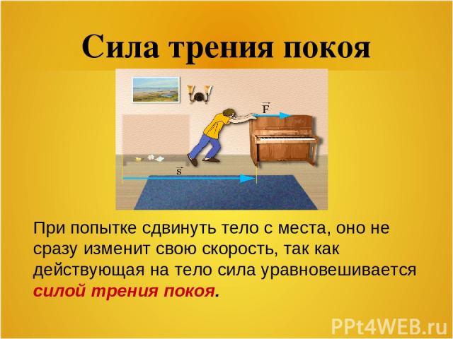 Сила трения покоя При попытке сдвинуть тело с места, оно не сразу изменит свою скорость, так как действующая на тело сила уравновешивается силой трения покоя.