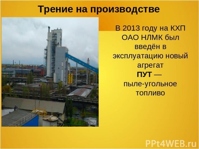 Трение на производстве В 2013 году на КХП ОАО НЛМК был введён в эксплуатацию новый агрегат ПУТ — пыле-угольное топливо