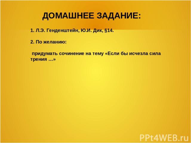ДОМАШНЕЕ ЗАДАНИЕ: 1. Л.Э. Генденштейн, Ю.И. Дик, §14. 2. По желанию: придумать сочинение на тему «Если бы исчезла сила трения …»