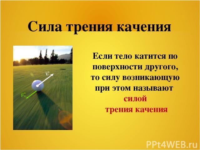 Сила трения качения Если тело катится по поверхности другого, то силу возникающую при этом называют силой трения качения