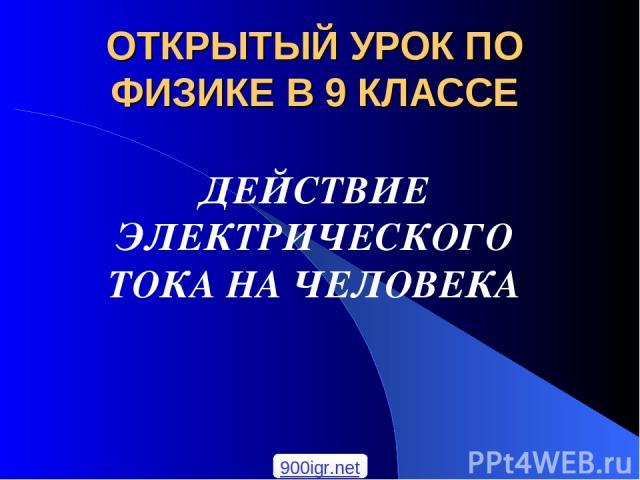 ОТКРЫТЫЙ УРОК ПО ФИЗИКЕ В 9 КЛАССЕ ДЕЙСТВИЕ ЭЛЕКТРИЧЕСКОГО ТОКА НА ЧЕЛОВЕКА 900igr.net
