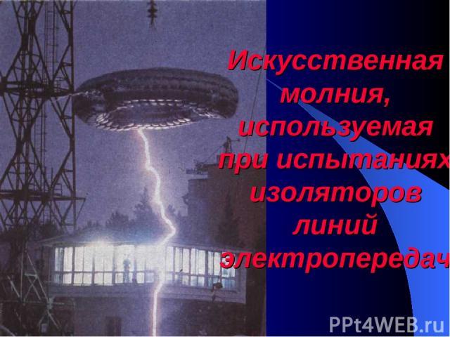 Искусственная молния, используемая при испытаниях изоляторов линий электропередач