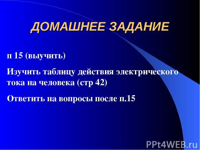 ДОМАШНЕЕ ЗАДАНИЕ п 15 (выучить) Изучить таблицу действия электрического тока на человека (стр 42) Ответить на вопросы после п.15