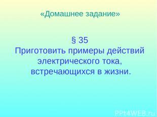 § 35 Приготовить примеры действий электрического тока, встречающихся в жизни. «Д