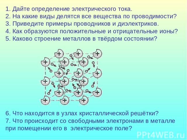 1. Дайте определение электрического тока. 2. На какие виды делятся все вещества по проводимости? 3. Приведите примеры проводников и диэлектриков. 4. Как образуются положительные и отрицательные ионы? 5. Каково строение металлов в твёрдом состоянии? …