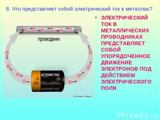 ЭЛЕКТРИЧЕСКИЙ ТОК В МЕТАЛЛИЧЕСКИХ ПРОВОДНИКАХ ПРЕДСТАВЛЯЕТ СОБОЙ УПОРЯДОЧЕННОЕ ДВИЖЕНИЕ ЭЛЕКТРОНОВ ПОД ДЕЙСТВИЕМ ЭЛЕКТРИЧЕСКОГО ПОЛЯ 8. Что представляет собой электрический ток в металлах?