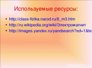 Используемые ресурсы: http://class-fizika.narod.ru/8_m3.htm http://ru.wikipedia.