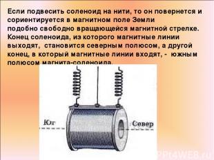 Если подвесить соленоид на нити, то он повернется и сориентируется в магнитном п