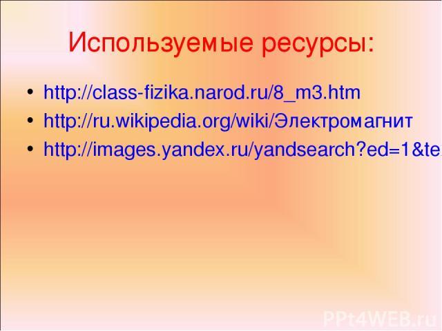 Используемые ресурсы: http://class-fizika.narod.ru/8_m3.htm http://ru.wikipedia.org/wiki/Электромагнит http://images.yandex.ru/yandsearch?ed=1&text=%D1%8D%D0%BB%D0%B5%D0%BA%D1%82%D1%80%D0%BE%D0%BC%D0%B0%D0%B3%D0%BD%D0%B8%D1%82&p=5&img_url=www.westin…