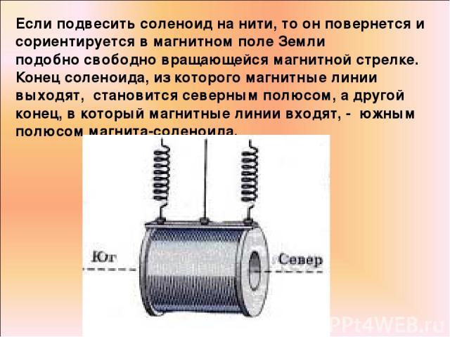Если подвесить соленоид на нити, то он повернется и сориентируется в магнитном поле Земли подобно свободно вращающейся магнитной стрелке. Конец соленоида, из которого магнитные линии выходят, становится северным полюсом, а другой конец, в который ма…