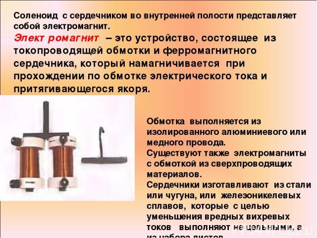 Соленоид с сердечником во внутренней полости представляет собой электромагнит. Электромагнит – это устройство, состоящее из токопроводящей обмотки и ферромагнитного сердечника, который намагничивается при прохождении по обмотке электрического тока и…
