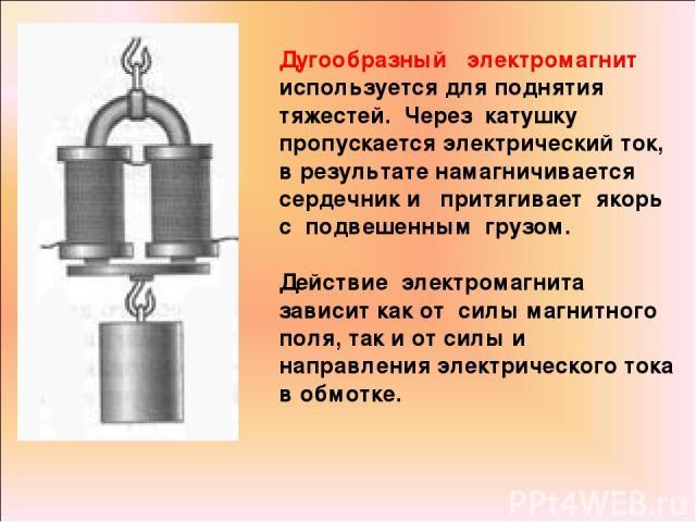 Дугообразный электромагнит используется для поднятия тяжестей. Через катушку пропускается электрический ток, в результате намагничивается сердечник и притягивает якорь с подвешенным грузом. Действие электромагнита зависит как от силы магнитного поля…