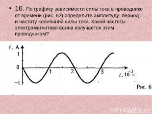 16. По графику зависимости силы тока в проводнике от времени (рис. 62) определит