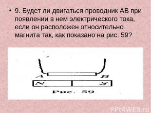 9. Будет ли двигаться проводник АВ при появлении в нем электрического тока, если