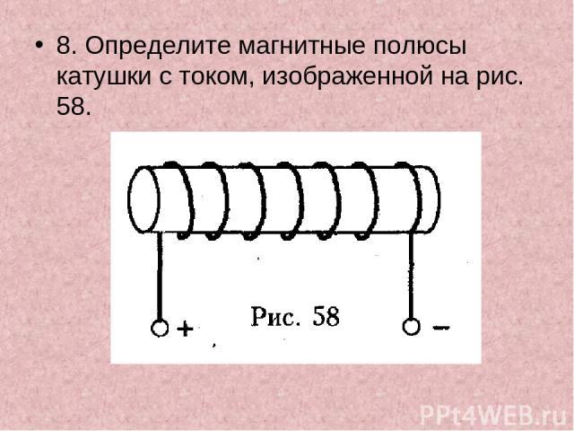 8. Определите магнитные полюсы катушки с током, изображенной на рис. 58.