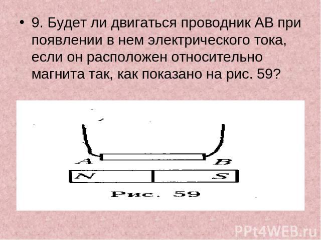 9. Будет ли двигаться проводник АВ при появлении в нем электрического тока, если он расположен относительно магнита так, как показано на рис. 59?