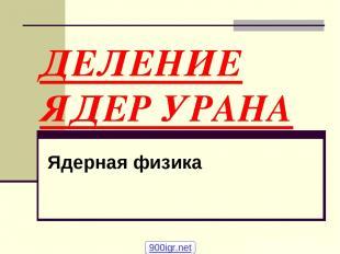 ДЕЛЕНИЕ ЯДЕР УРАНА Ядерная физика 900igr.net