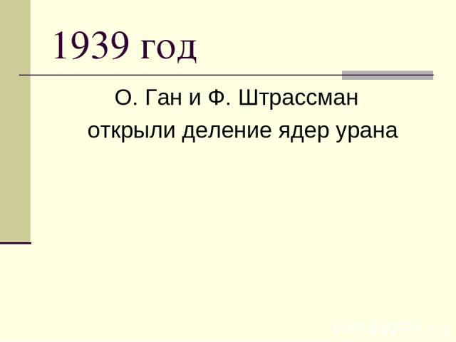 1939год О.Ган и Ф.Штрассман открыли деление ядер урана