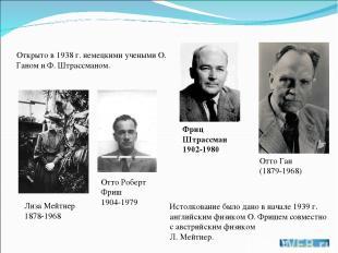 Отто Ган (1879-1968) Фриц Штрассман 1902-1980 Отто Роберт Фриш 1904-1979 Лиза Ме