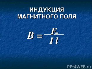 ИНДУКЦИЯ МАГНИТНОГО ПОЛЯ B = F I l m