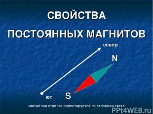 СВОЙСТВА ПОСТОЯННЫХ МАГНИТОВ магнитная стрелка ориентируется по сторонам света с