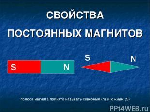 СВОЙСТВА ПОСТОЯННЫХ МАГНИТОВ полюса магнита принято называть северным (N) и южны