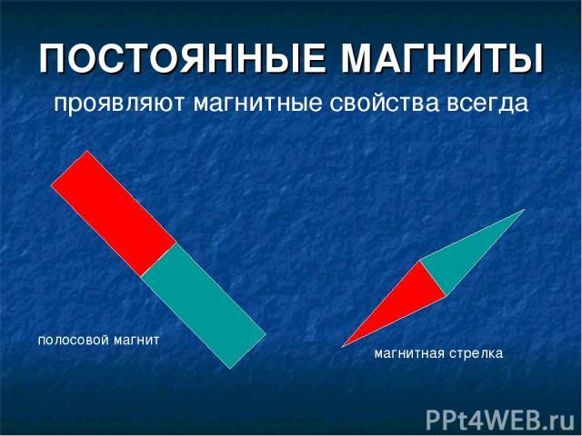 ПОСТОЯННЫЕ МАГНИТЫ проявляют магнитные свойства всегда полосовой магнит магнитная стрелка