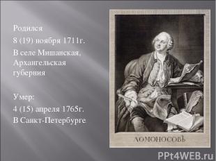 Родился 8 (19) ноября 1711г. В селе Мишанская, Архангельская губерния Умер: 4 (1