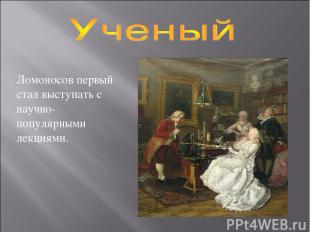 Ломоносов первый стал выступать с научно-популярными лекциями.